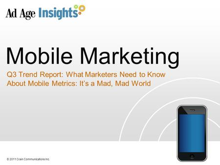 © 2011 Crain Communications Inc. Mobile <strong>Marketing</strong> Q3 Trend Report: What <strong>Marketers</strong> Need to Know About Mobile Metrics: It's a Mad, Mad World.