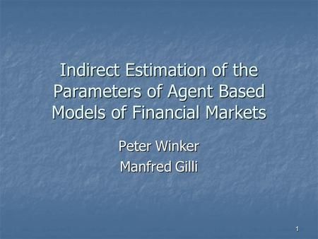 1 Indirect Estimation of the Parameters of Agent Based Models of Financial Markets Peter Winker Manfred Gilli.