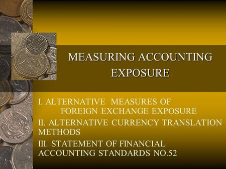 MEASURING ACCOUNTING EXPOSURE I. ALTERNATIVE MEASURES OF FOREIGN EXCHANGE EXPOSURE II. ALTERNATIVE CURRENCY TRANSLATION METHODS III. STATEMENT OF FINANCIAL.