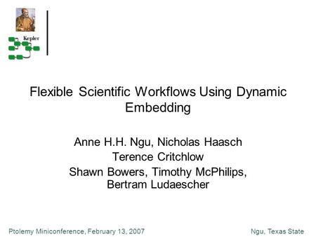 Ngu, Texas StatePtolemy Miniconference, February 13, 2007 Flexible Scientific Workflows Using Dynamic Embedding Anne H.H. Ngu, Nicholas Haasch Terence.