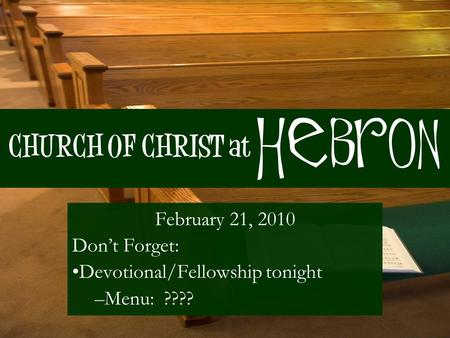 CHURCH OF CHRIST at February 21, 2010 Don't Forget: Devotional/Fellowship tonight –Menu: ???? Hebron.