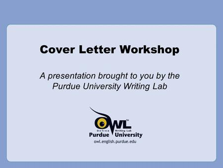 Cover Letter Workshop A presentation brought to you by the Purdue University Writing Lab.