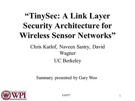 "1 CS 577 ""TinySec: A Link Layer Security Architecture for Wireless Sensor Networks"" Chris Karlof, Naveen Sastry, David Wagner UC Berkeley Summary presented."