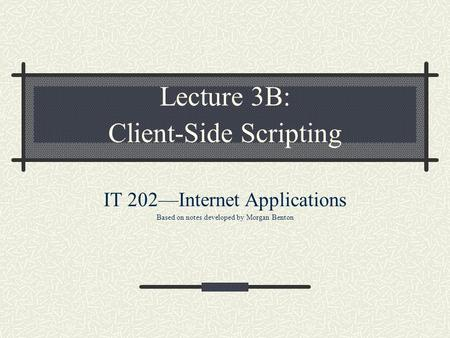 Lecture 3B: Client-Side Scripting IT 202—Internet Applications Based on notes developed by Morgan Benton.