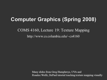 Computer Graphics (Spring 2008) COMS 4160, Lecture 19: Texture Mapping  Many slides from Greg Humphreys, UVA and Rosalee.