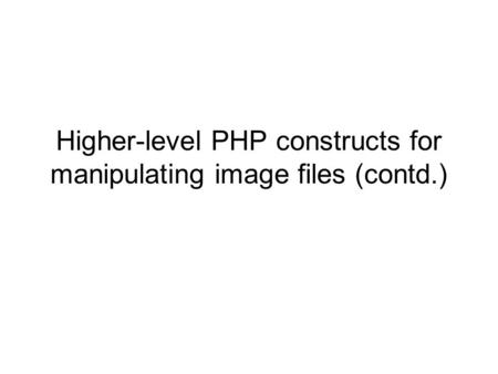 Higher-level PHP constructs for manipulating image files (contd.)