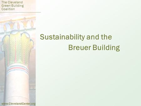 Sustainability and the Breuer Building Sustainability and the Breuer Building The Cleveland Green Building Coalition www.ClevelandCenter.org.