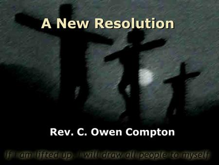 A New Resolution Rev. C. Owen Compton. Top Ten New Year's Resolutions 10: Get Organized 9: Help Others 8: Learn Something New 7: Get out of Debt 6: Quit.