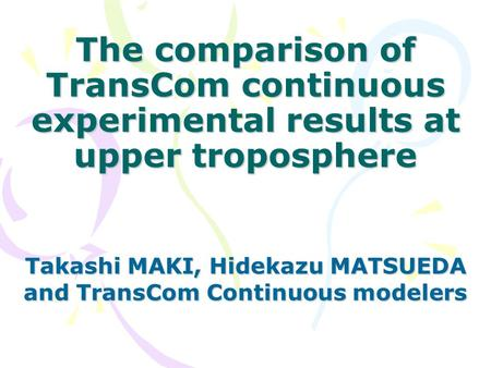 The comparison of TransCom continuous experimental results at upper troposphere Takashi MAKI, Hidekazu MATSUEDA and TransCom Continuous modelers.