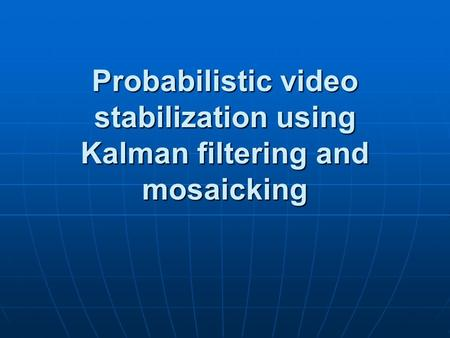 Probabilistic video stabilization using Kalman filtering and mosaicking.