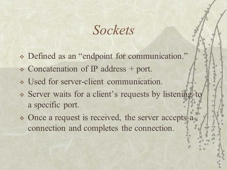 "Sockets  Defined as an ""endpoint for communication.""  Concatenation of IP address + port.  Used for server-client communication.  Server waits for."