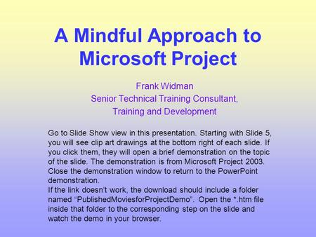 A Mindful Approach to Microsoft Project Frank Widman Senior Technical Training Consultant, Training and Development Go to Slide Show view in this presentation.