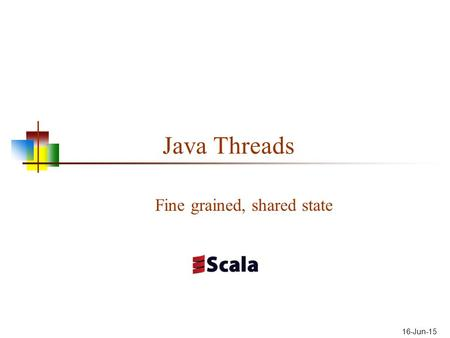 16-Jun-15 Java Threads Fine grained, shared state.