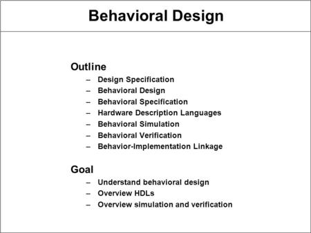 Behavioral Design Outline –Design Specification –Behavioral Design –Behavioral Specification –Hardware Description Languages –Behavioral Simulation –Behavioral.