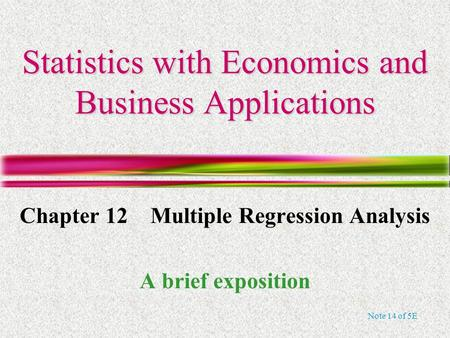 Note 14 of 5E Statistics with Economics and Business Applications Chapter 12 Multiple Regression Analysis A brief exposition.