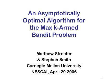 1 An Asymptotically Optimal Algorithm for the Max k-Armed Bandit Problem Matthew Streeter & Stephen Smith Carnegie Mellon University NESCAI, April 29 2006.