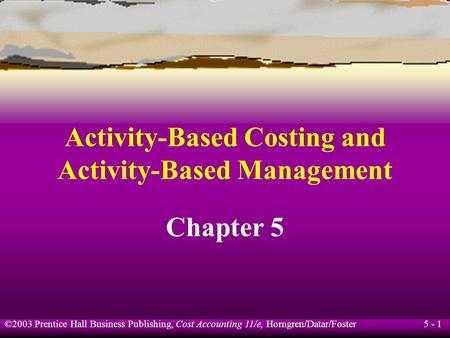 5 - 1 ©2003 Prentice Hall Business Publishing, Cost Accounting 11/e, Horngren/Datar/Foster Activity-Based Costing and Activity-Based Management Chapter.