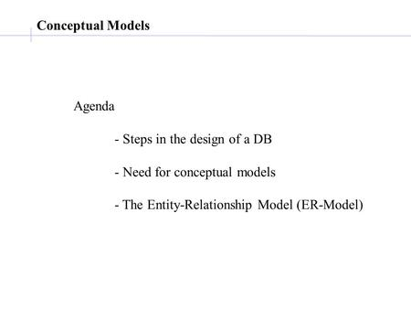 Conceptual Models Agenda - Steps in the design of a DB - Need for conceptual models - The Entity-Relationship Model (ER-Model)