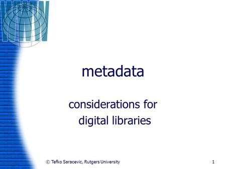 © Tefko Saracevic, Rutgers University1 metadata considerations for digital libraries.