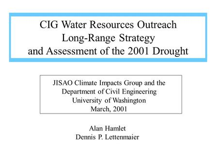 Alan Hamlet Dennis P. Lettenmaier JISAO Climate Impacts Group and the Department of Civil Engineering University of Washington March, 2001 CIG Water Resources.