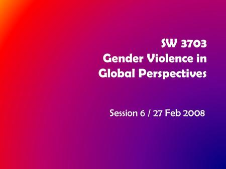 SW 3703 Gender Violence in Global Perspectives Session 6 / 27 Feb 2008.
