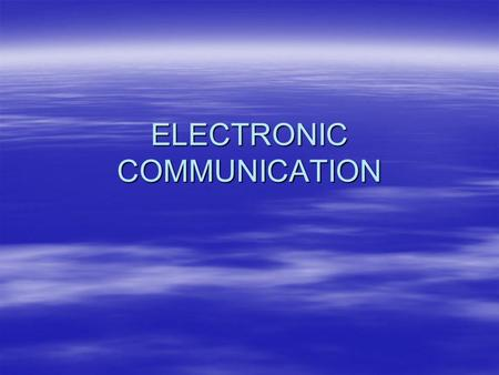 ELECTRONIC COMMUNICATION. Electronic Communication  Three parts : Transmitter, Receiver and Channel  Channel uses electrical energy  Graphic communication.