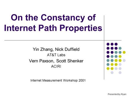 On the Constancy of Internet Path Properties Yin Zhang, Nick Duffield AT&T Labs Vern Paxson, Scott Shenker ACIRI Internet Measurement Workshop 2001 Presented.