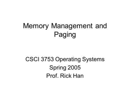 Memory Management and Paging CSCI 3753 Operating Systems Spring 2005 Prof. Rick Han.