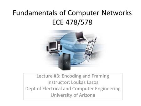 Fundamentals of Computer Networks ECE 478/578 Lecture #3: Encoding and Framing Instructor: Loukas Lazos Dept of Electrical and Computer Engineering University.