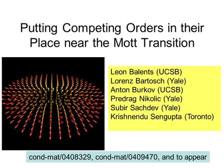 Putting Competing Orders in their Place near the Mott Transition Leon Balents (UCSB) Lorenz Bartosch (Yale) Anton Burkov (UCSB) Predrag Nikolic (Yale)