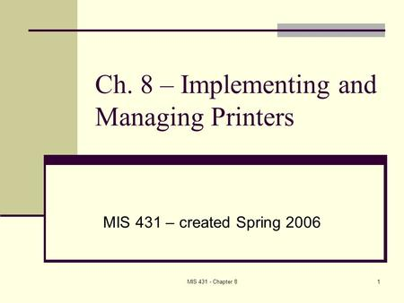 MIS 431 - Chapter 81 Ch. 8 – Implementing and Managing Printers MIS 431 – created Spring 2006.