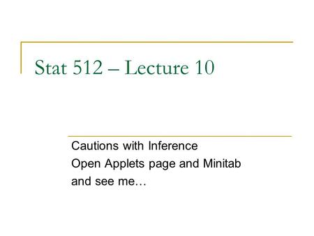 Stat 512 – Lecture 10 Cautions with Inference Open Applets page and Minitab and see me…