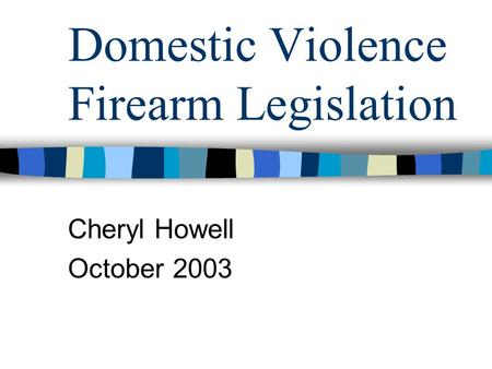 Domestic Violence Firearm Legislation Cheryl Howell October 2003.