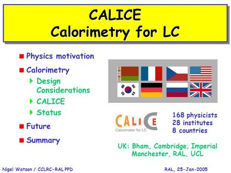 RAL, 25-Jan-2005Nigel Watson / CCLRC-RAL PPD CALICE Calorimetry for LC  Physics motivation  Calorimetry  Design Considerations  CALICE  Status  Future.