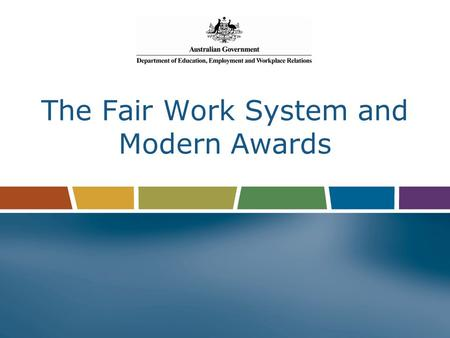 The Fair Work System and Modern Awards. Why? Complicated system of pre-reform federal awards, Notional Agreements Preserving State Awards (NAPSAs), pay.