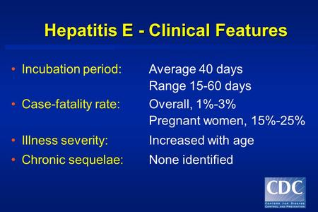 Hepatitis E - Clinical Features Incubation period:Average 40 days Range 15-60 days Case-fatality rate:Overall, 1%-3% Pregnant women, 15%-25% Illness severity:Increased.