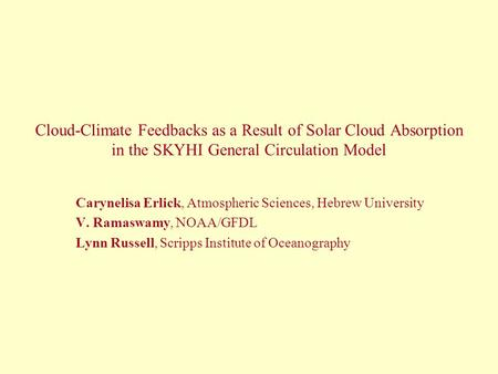 Cloud-Climate Feedbacks as a Result of Solar Cloud Absorption in the SKYHI General Circulation Model Carynelisa Erlick, Atmospheric Sciences, Hebrew University.