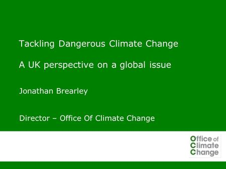 Tackling Dangerous Climate Change A UK perspective on a global issue Jonathan Brearley Director – Office Of Climate Change.