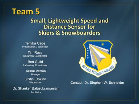 Team 5 Small, Lightweight Speed and Distance Sensor for Skiers & Snowboarders Kunal Verma Manager Justin Erskine Webmaster Temika Cage Presentation Coordinator.