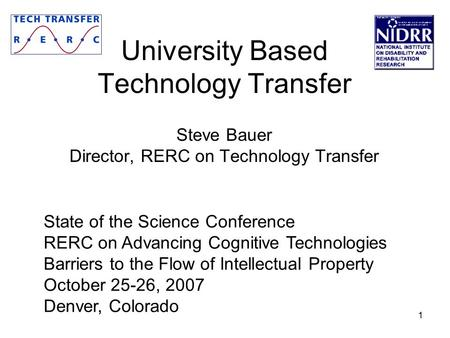 1 University Based Technology Transfer Steve Bauer Director, RERC on Technology Transfer State of the Science Conference RERC on Advancing Cognitive Technologies.