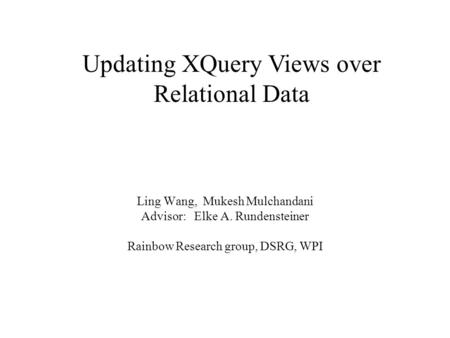 Ling Wang, Mukesh Mulchandani Advisor: Elke A. Rundensteiner Rainbow Research group, DSRG, WPI Updating XQuery Views over Relational Data.