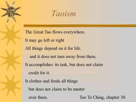 Taoism The Great Tao flows everywhere. It may go left or right All things depend on it for life. and it does not turn away from them. It accomplishes its.
