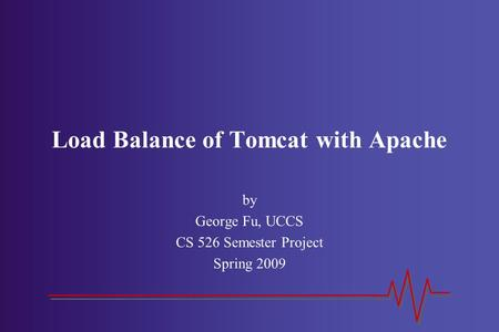 Load Balance of Tomcat with Apache by George Fu, UCCS CS 526 Semester Project Spring 2009.
