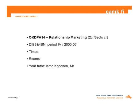 OKDPA14 – Relationship Marketing (2cr/3ects cr) DIB3&4SN, period IV / 2005-06 Times: Rooms: Your tutor: Ismo Koponen, Mr