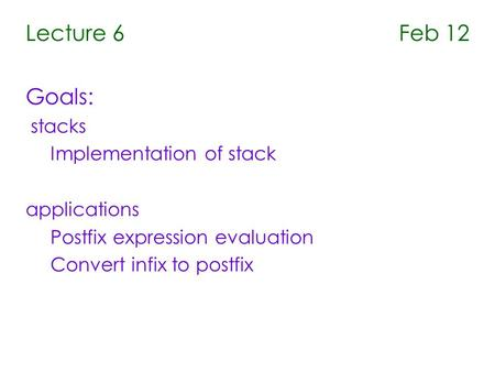Lecture 6 Feb 12 Goals: stacks Implementation of stack applications Postfix expression evaluation Convert infix to postfix.