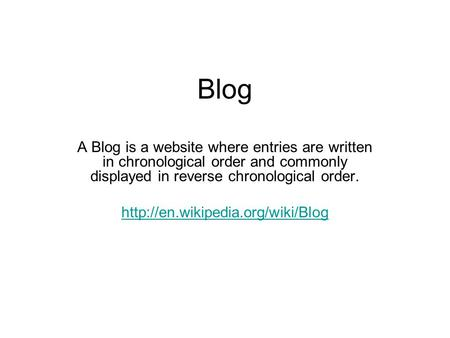 Blog A Blog is a website where entries are written in chronological order and commonly displayed in reverse chronological order.