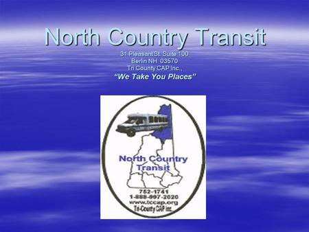 "North Country Transit 31 Pleasant St. Suite 100 Berlin NH 03570 Tri County CAP Inc., ""We Take You Places"""