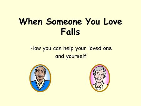 When Someone You Love Falls How you can help your loved one and yourself.