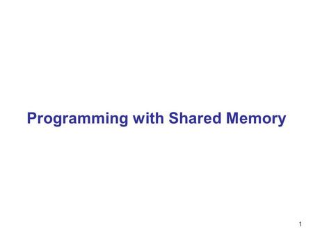 1 Programming with Shared Memory. 2 Shared memory multiprocessor system Any memory location can be accessible by any of the processors. A single address.