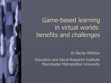 Game-based learning in virtual worlds: benefits and challenges Dr Nicola Whitton Education and Social Research Institute Manchester Metropolitan University.